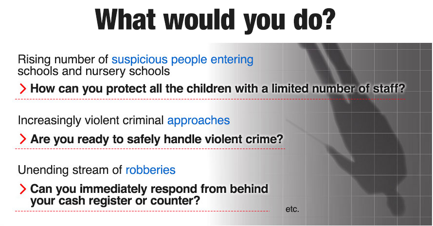 What would you do? Rising number of suspicious people entering schools and nursery schools. How can you protect all the children with a limited number of staff? Increasingly violent criminal approaches. Are you ready to safely handle violent crime? Unending stream of robberies. Can you immediately respond from behind your cash register or counter?